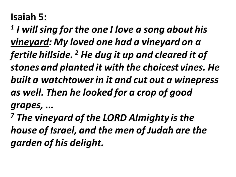 Isaiah 5: 1 I will sing for the one I love a song about his vineyard: My loved one had a vineyard on a fertile hillside.