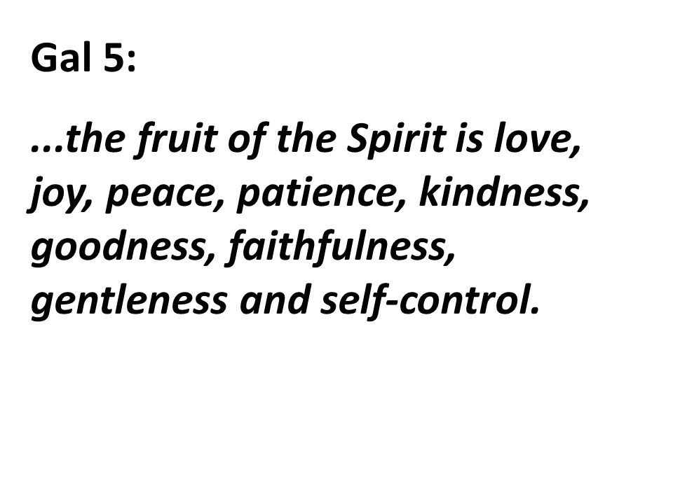 Gal 5:...the fruit of the Spirit is love, joy, peace, patience, kindness, goodness, faithfulness, gentleness and self-control.