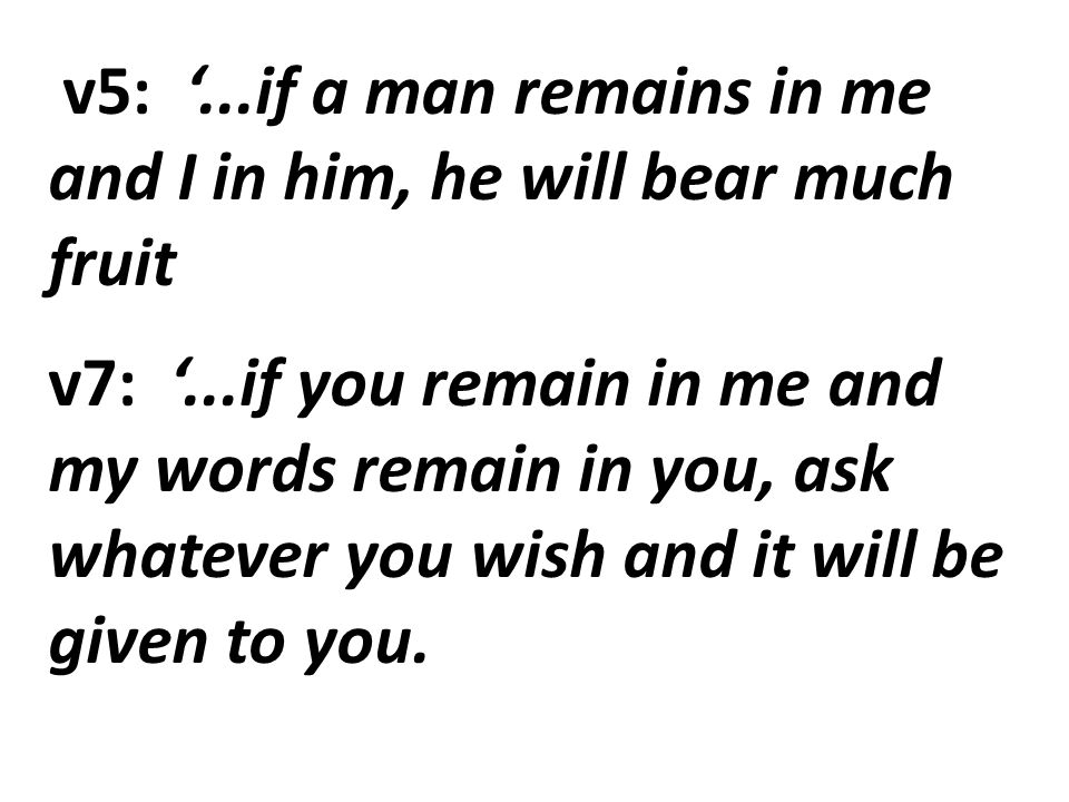 v5: '...if a man remains in me and I in him, he will bear much fruit v7: '...if you remain in me and my words remain in you, ask whatever you wish and it will be given to you.