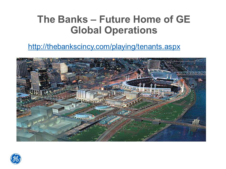 The Banks – Future Home of GE Global Operations http://thebankscincy.com/playing/tenants.aspx
