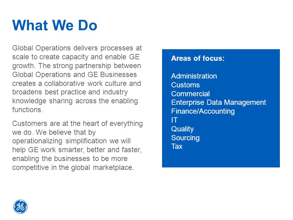 What We Do Global Operations delivers processes at scale to create capacity and enable GE growth.