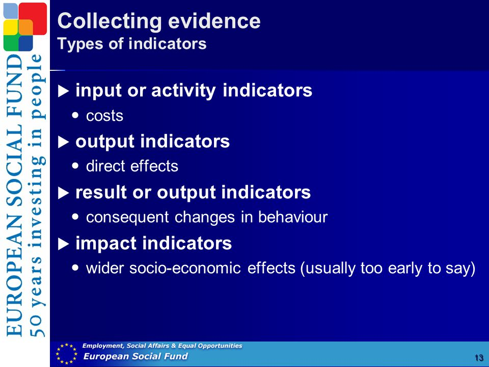 Collecting evidence Types of indicators 13  input or activity indicators costs  output indicators direct effects  result or output indicators consequent changes in behaviour  impact indicators wider socio-economic effects (usually too early to say)