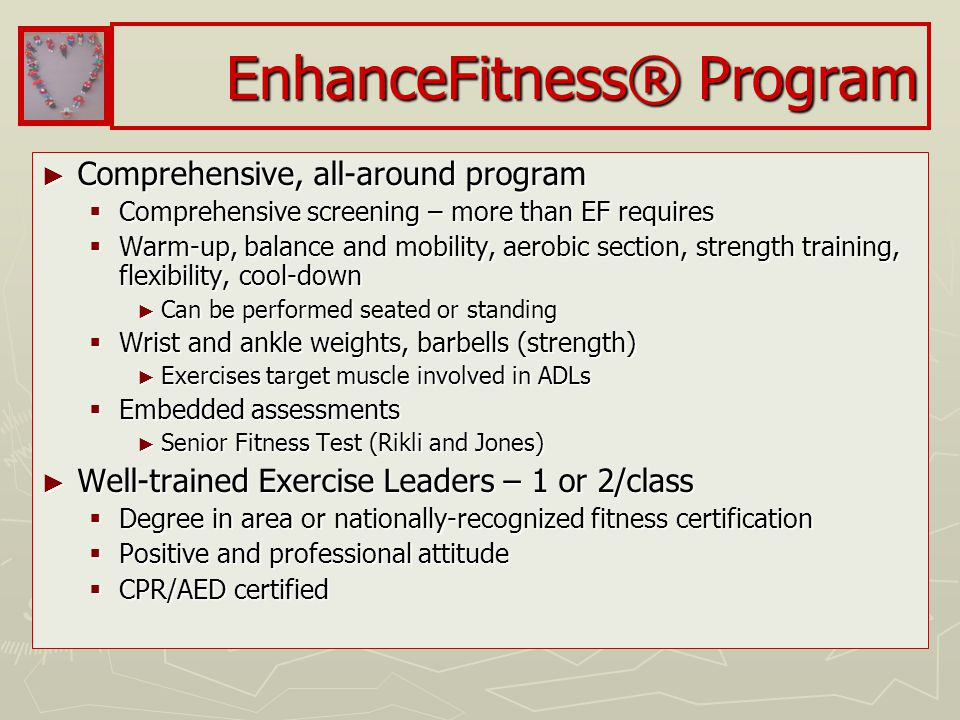 EnhanceFitness® Program ► Comprehensive, all-around program  Comprehensive screening – more than EF requires  Warm-up, balance and mobility, aerobic section, strength training, flexibility, cool-down ► Can be performed seated or standing  Wrist and ankle weights, barbells (strength) ► Exercises target muscle involved in ADLs  Embedded assessments ► Senior Fitness Test (Rikli and Jones) ► Well-trained Exercise Leaders – 1 or 2/class  Degree in area or nationally-recognized fitness certification  Positive and professional attitude  CPR/AED certified