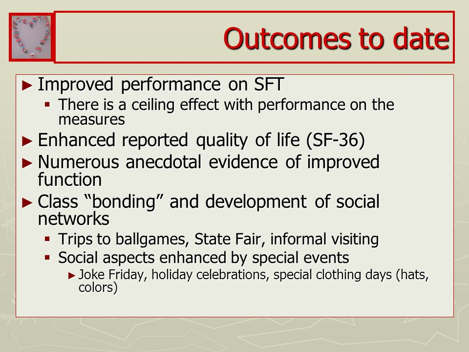 Outcomes to date ► Improved performance on SFT  There is a ceiling effect with performance on the measures ► Enhanced reported quality of life (SF-36) ► Numerous anecdotal evidence of improved function ► Class bonding and development of social networks  Trips to ballgames, State Fair, informal visiting  Social aspects enhanced by special events ► Joke Friday, holiday celebrations, special clothing days (hats, colors)