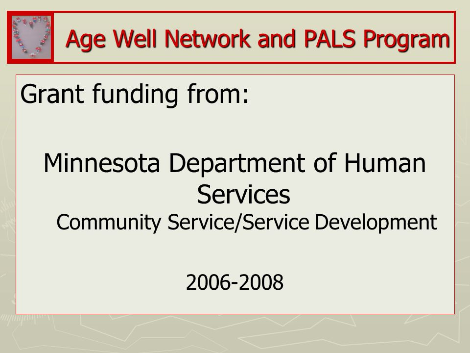 Age Well Network and PALS Program Grant funding from: Minnesota Department of Human Services Community Service/Service Development 2006-2008