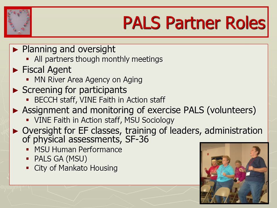 PALS Partner Roles ► Planning and oversight  All partners though monthly meetings ► Fiscal Agent  MN River Area Agency on Aging ► Screening for participants  BECCH staff, VINE Faith in Action staff ► Assignment and monitoring of exercise PALS (volunteers)  VINE Faith in Action staff, MSU Sociology ► Oversight for EF classes, training of leaders, administration of physical assessments, SF-36  MSU Human Performance  PALS GA (MSU)  City of Mankato Housing