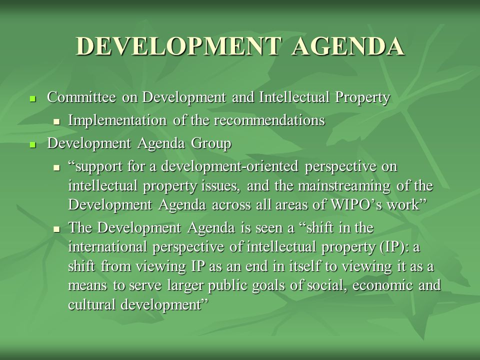 DEVELOPMENT AGENDA Committee on Development and Intellectual Property Committee on Development and Intellectual Property Implementation of the recommendations Implementation of the recommendations Development Agenda Group Development Agenda Group support for a development-oriented perspective on intellectual property issues, and the mainstreaming of the Development Agenda across all areas of WIPO's work support for a development-oriented perspective on intellectual property issues, and the mainstreaming of the Development Agenda across all areas of WIPO's work The Development Agenda is seen a shift in the international perspective of intellectual property (IP): a shift from viewing IP as an end in itself to viewing it as a means to serve larger public goals of social, economic and cultural development The Development Agenda is seen a shift in the international perspective of intellectual property (IP): a shift from viewing IP as an end in itself to viewing it as a means to serve larger public goals of social, economic and cultural development