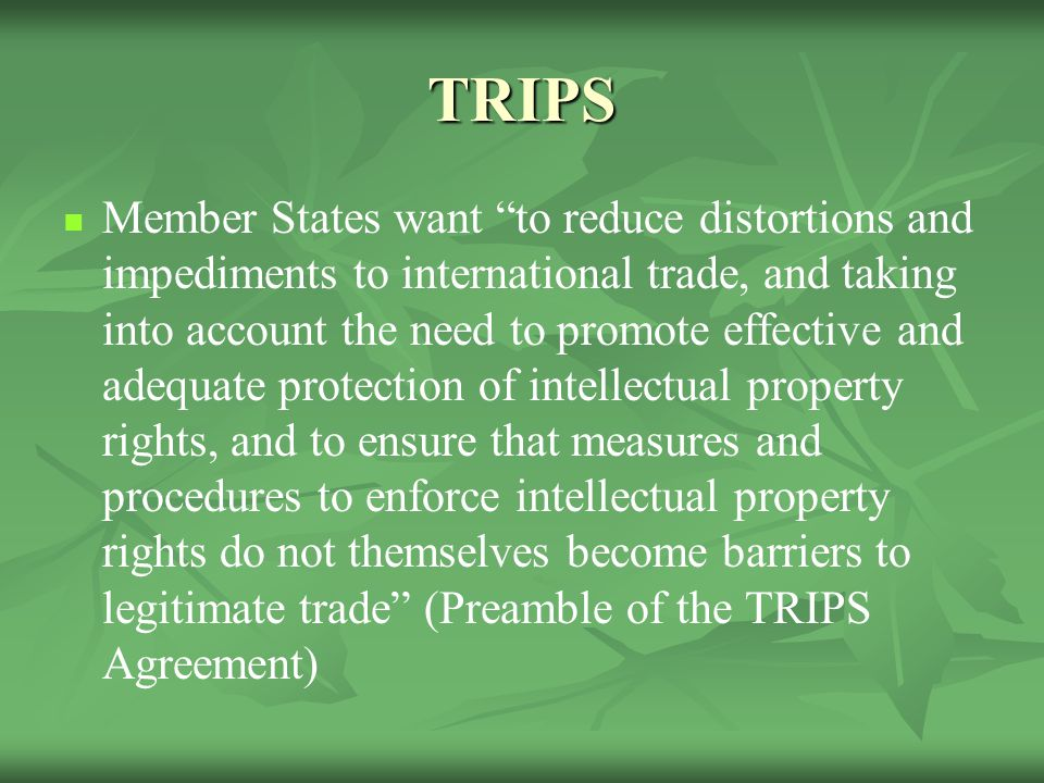 TRIPS Member States want to reduce distortions and impediments to international trade, and taking into account the need to promote effective and adequate protection of intellectual property rights, and to ensure that measures and procedures to enforce intellectual property rights do not themselves become barriers to legitimate trade (Preamble of the TRIPS Agreement)