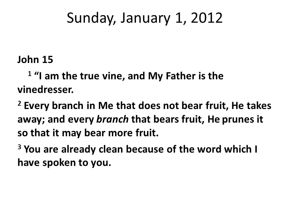 Sunday, January 1, 2012 John 15 1 I am the true vine, and My Father is the vinedresser.