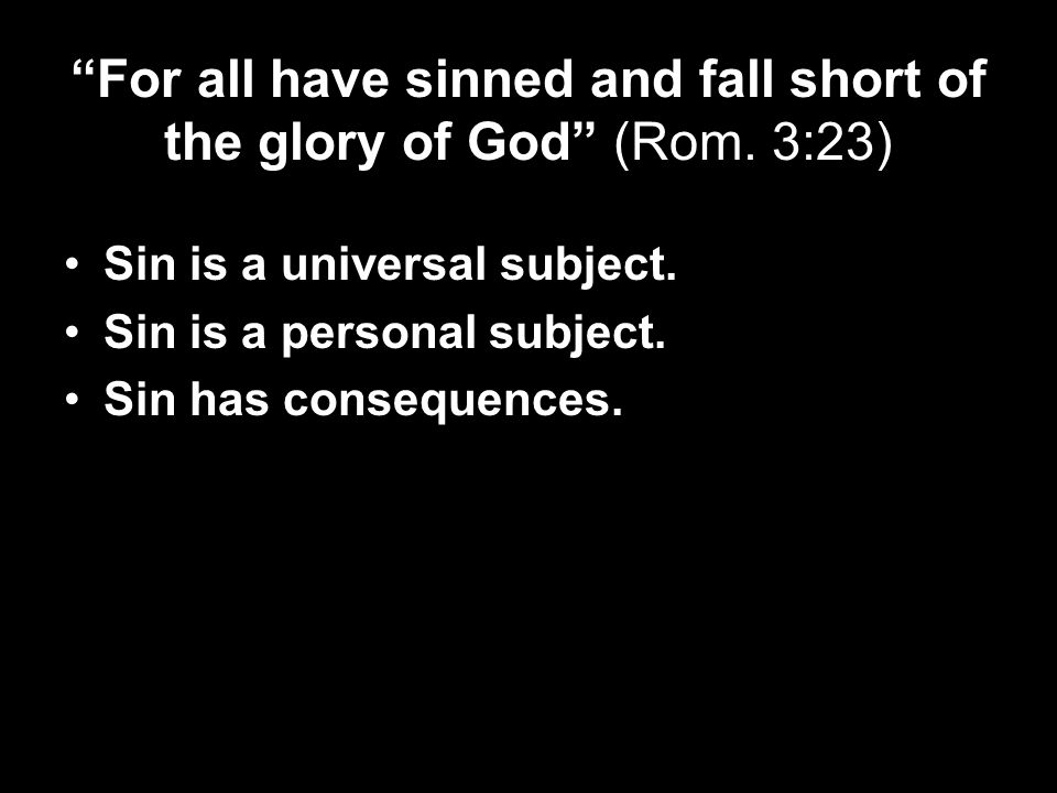 For all have sinned and fall short of the glory of God (Rom.