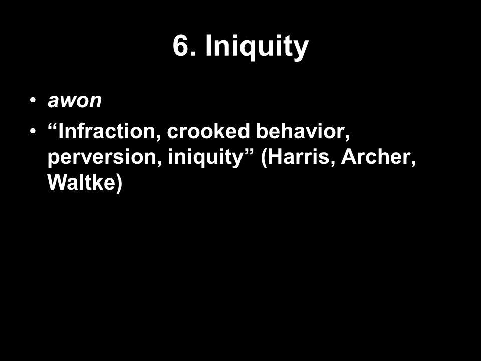 6. Iniquity awon Infraction, crooked behavior, perversion, iniquity (Harris, Archer, Waltke)