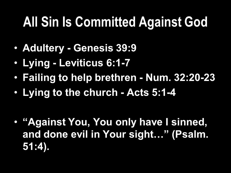 All Sin Is Committed Against God Adultery - Genesis 39:9 Lying - Leviticus 6:1-7 Failing to help brethren - Num.