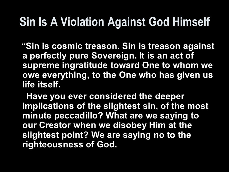 Sin is cosmic treason.Sin is treason against a perfectly pure Sovereign.