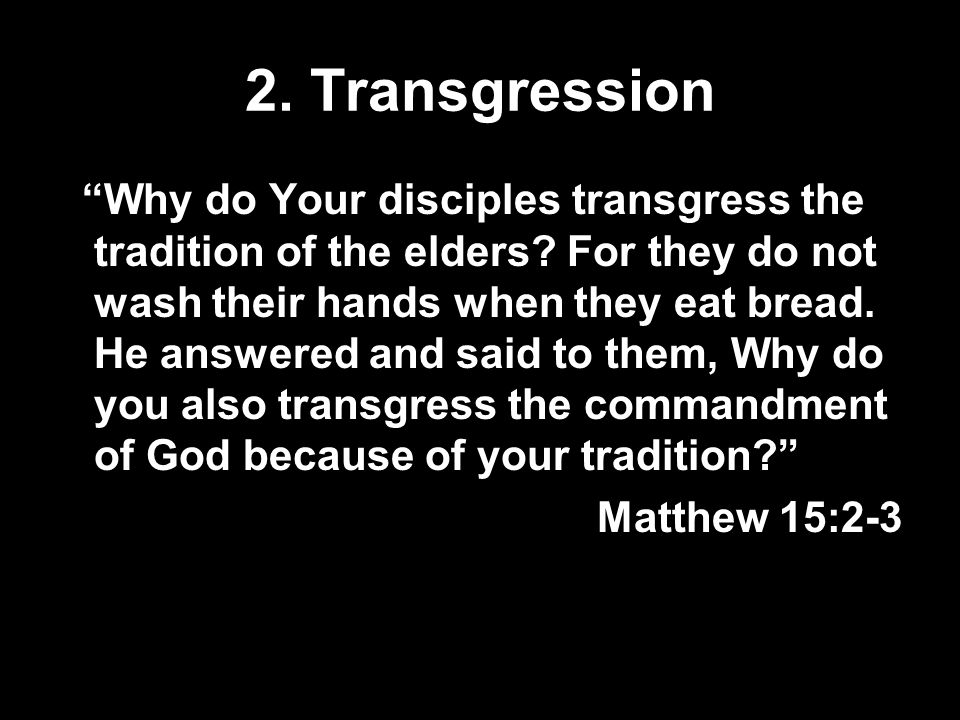 2.Transgression Why do Your disciples transgress the tradition of the elders.
