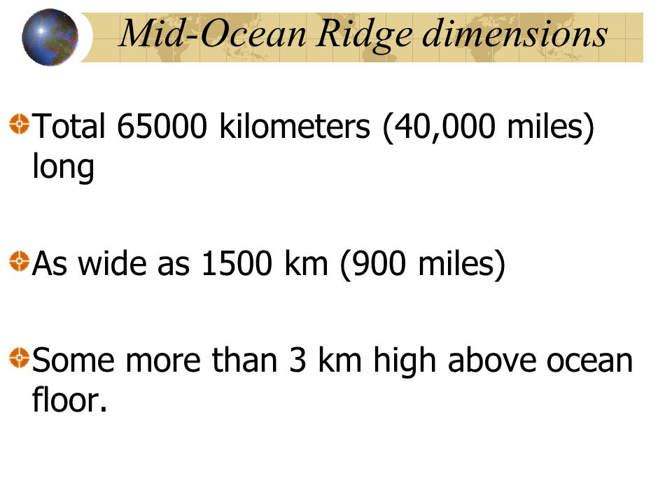 Mid-Ocean Ridge dimensions Total 65000 kilometers (40,000 miles) long As wide as 1500 km (900 miles) Some more than 3 km high above ocean floor.