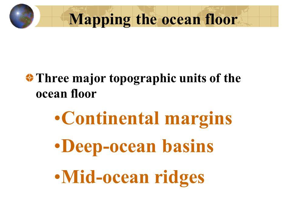 Mapping the ocean floor Three major topographic units of the ocean floor Continental margins Deep-ocean basins Mid-ocean ridges