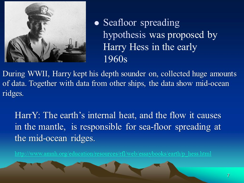 7 Seafloor spreading hypothesis was proposed by Harry Hess in the early 1960s http://www.amnh.org/education/resources/rfl/web/essaybooks/earth/p_hess.html During WWII, Harry kept his depth sounder on, collected huge amounts of data.