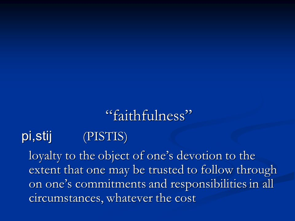 faithfulness pi,stij (PISTIS) loyalty to the object of one's devotion to the extent that one may be trusted to follow through on one's commitments and responsibilities in all circumstances, whatever the cost