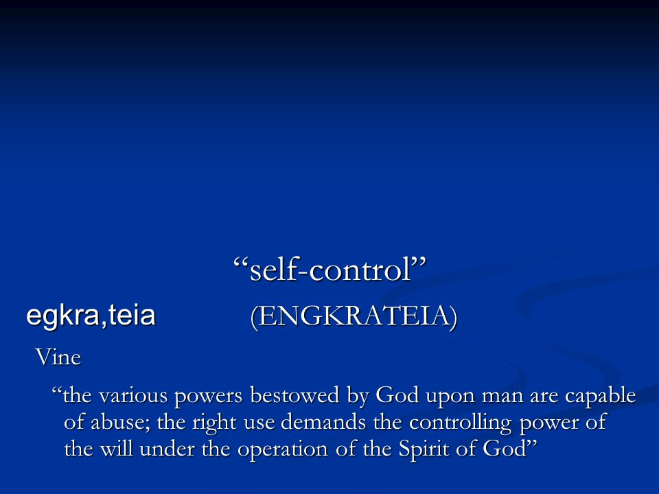 self-control egkra,teia (ENGKRATEIA) Vine the various powers bestowed by God upon man are capable of abuse; the right use demands the controlling power of the will under the operation of the Spirit of God