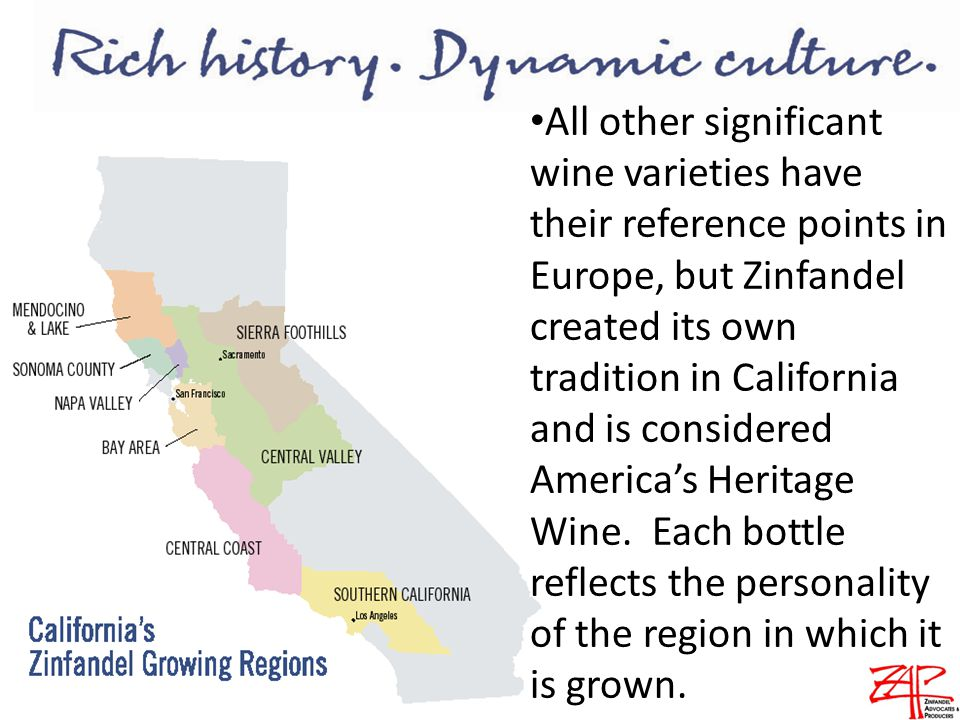 All other significant wine varieties have their reference points in Europe, but Zinfandel created its own tradition in California and is considered America's Heritage Wine.