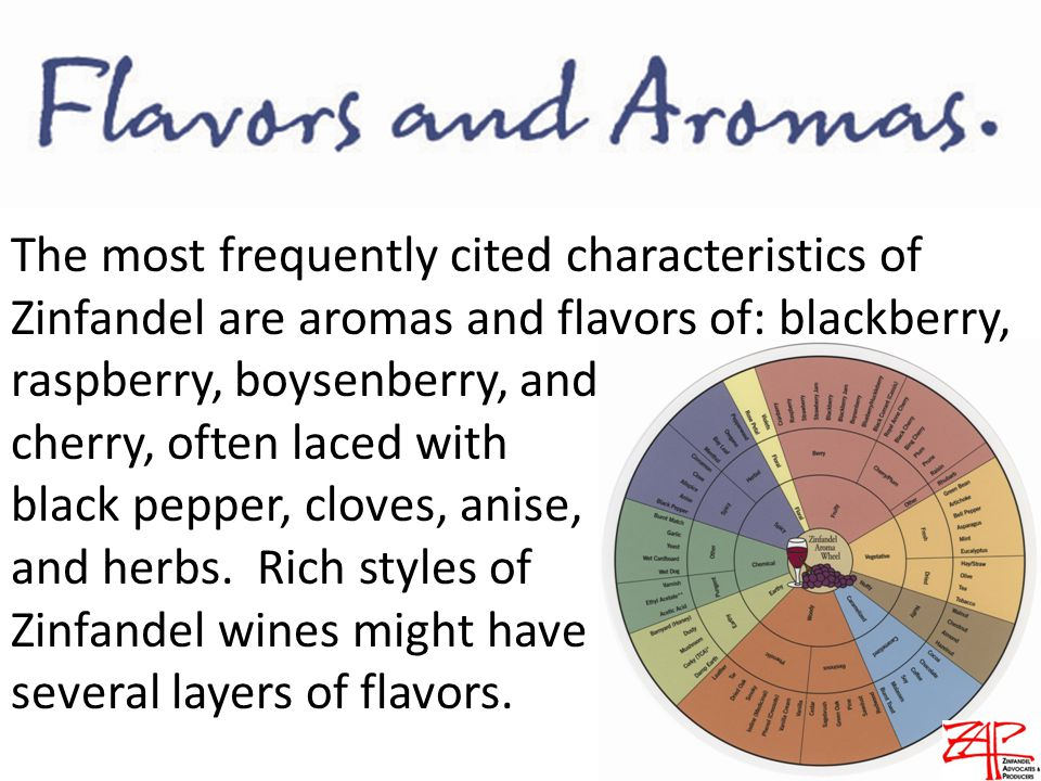 The most frequently cited characteristics of Zinfandel are aromas and flavors of: blackberry, raspberry, boysenberry, and cherry, often laced with black pepper, cloves, anise, and herbs.