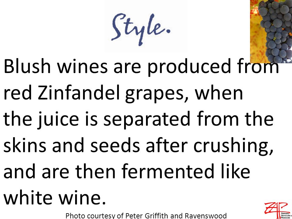 Blush wines are produced from red Zinfandel grapes, when the juice is separated from the skins and seeds after crushing, and are then fermented like white wine.