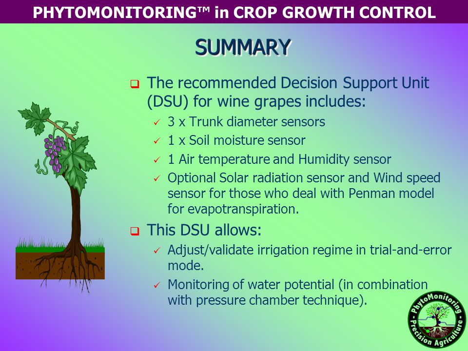 PHYTOMONITORING™ in CROP GROWTH CONTROL   The recommended Decision Support Unit (DSU) for wine grapes includes: 3 x Trunk diameter sensors 1 x Soil moisture sensor 1 Air temperature and Humidity sensor Optional Solar radiation sensor and Wind speed sensor for those who deal with Penman model for evapotranspiration.