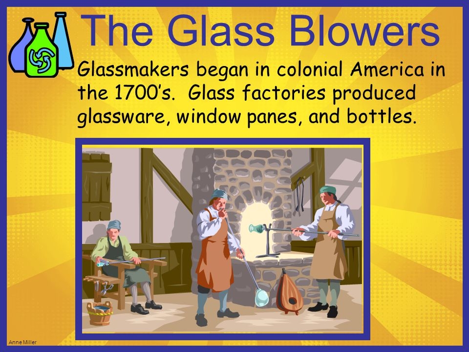 The Glass Blowers Glassmakers began in colonial America in the 1700's.