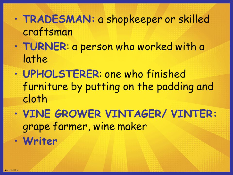 Anne Miller TRADESMAN: a shopkeeper or skilled craftsman TURNER: a person who worked with a lathe UPHOLSTERER: one who finished furniture by putting on the padding and cloth VINE GROWER VINTAGER/ VINTER: grape farmer, wine maker Writer