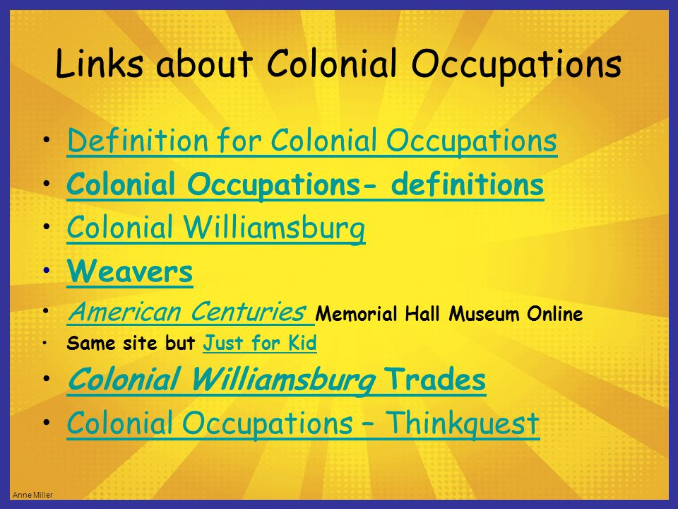 Links about Colonial Occupations Definition for Colonial Occupations Colonial Occupations- definitions Colonial Williamsburg Weavers American Centuries Memorial Hall Museum OnlineAmerican Centuries Same site but Just for KidJust for Kid Colonial Williamsburg TradesColonial Williamsburg Trades Colonial Occupations – Thinkquest
