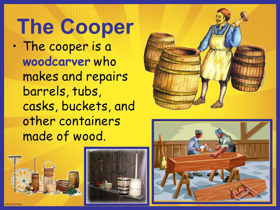 Anne Miller The Cooper The cooper is a woodcarver who makes and repairs barrels, tubs, casks, buckets, and other containers made of wood.