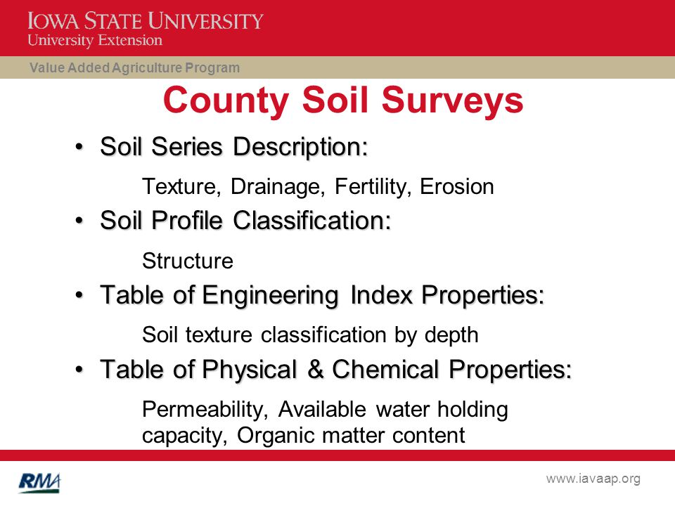 Value Added Agriculture Program www.iavaap.org County Soil Surveys Soil Series Description:Soil Series Description: Texture, Drainage, Fertility, Erosion Soil Profile Classification:Soil Profile Classification: Structure Table of Engineering Index Properties:Table of Engineering Index Properties: Soil texture classification by depth Table of Physical & Chemical Properties:Table of Physical & Chemical Properties: Permeability, Available water holding capacity, Organic matter content
