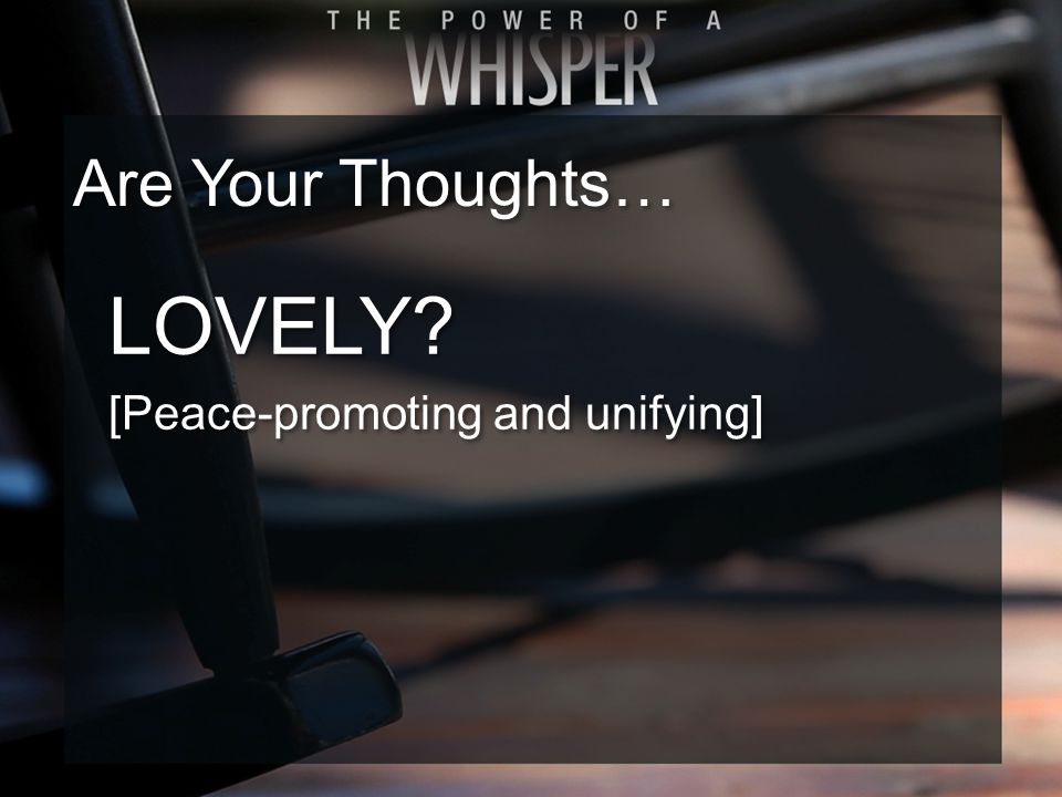 LOVELY? [Peace-promoting and unifying] LOVELY? [Peace-promoting and unifying] Are Your Thoughts…