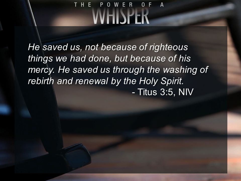 He saved us, not because of righteous things we had done, but because of his mercy.