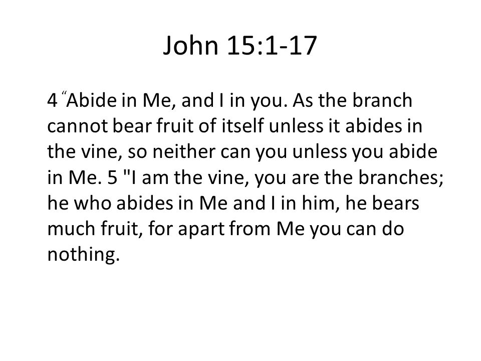John 15:1-17 4 Abide in Me, and I in you.