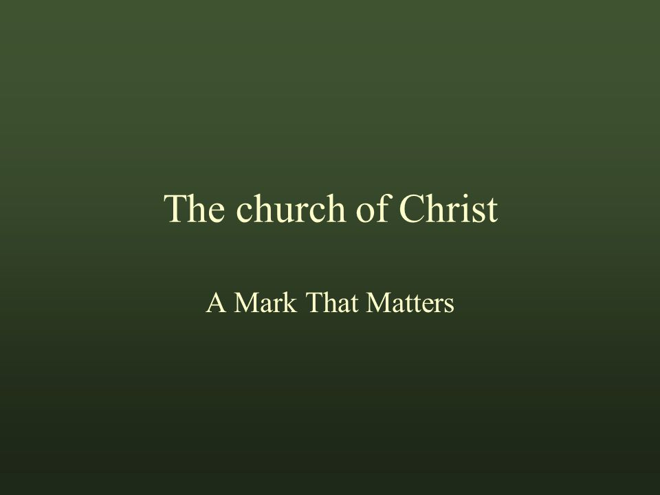 The church of Christ A Mark That Matters The phrase, Marks That Matter, is from a tract of the same name by Jim Cope Marks That Matter