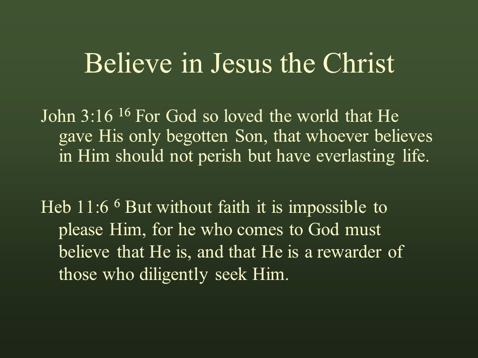 Believe in Jesus the Christ John 3:16 16 For God so loved the world that He gave His only begotten Son, that whoever believes in Him should not perish but have everlasting life.