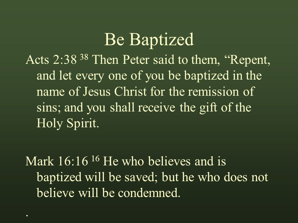 Be Baptized Acts 2:38 38 Then Peter said to them, Repent, and let every one of you be baptized in the name of Jesus Christ for the remission of sins; and you shall receive the gift of the Holy Spirit.