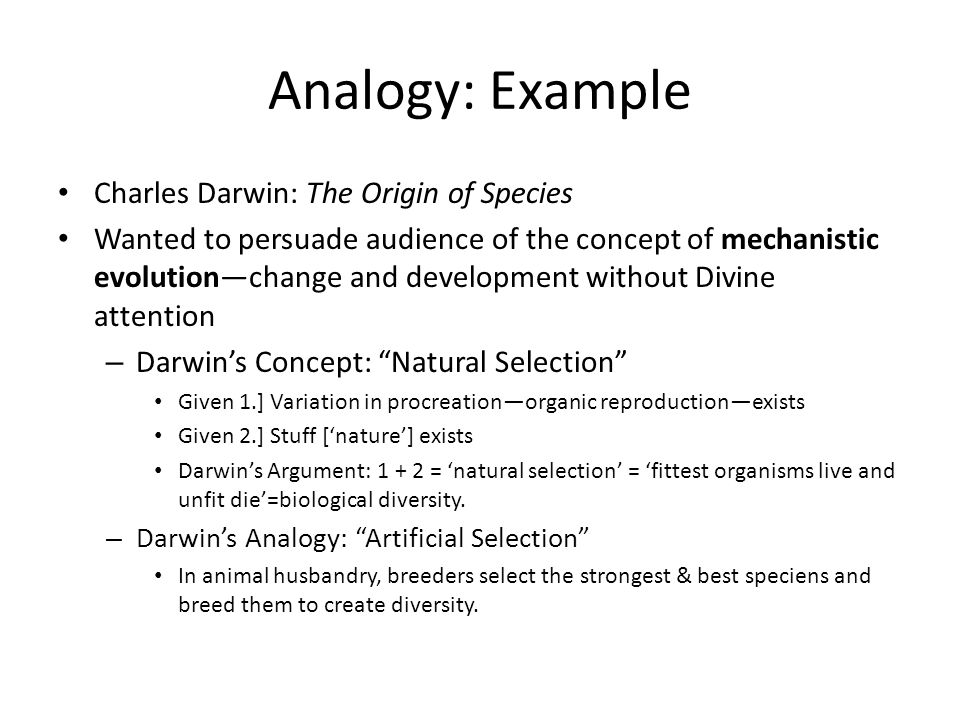Analogy: Example Charles Darwin: The Origin of Species Wanted to persuade audience of the concept of mechanistic evolution—change and development without Divine attention – Darwin's Concept: Natural Selection Given 1.] Variation in procreation—organic reproduction—exists Given 2.] Stuff ['nature'] exists Darwin's Argument: 1 + 2 = 'natural selection' = 'fittest organisms live and unfit die'=biological diversity.