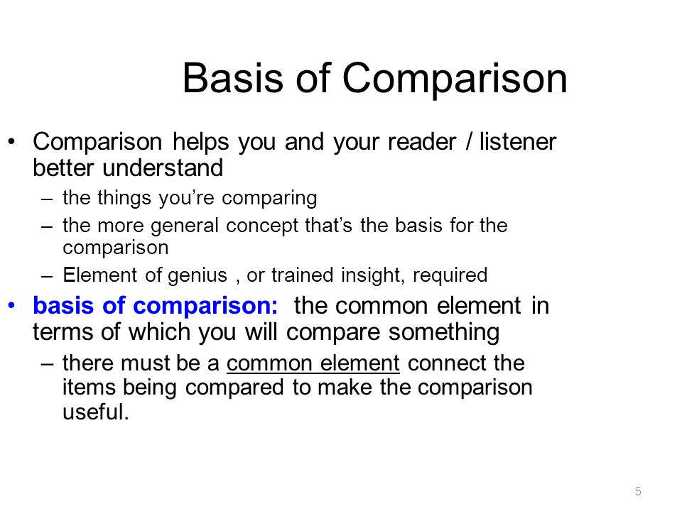 5 Basis of Comparison Comparison helps you and your reader / listener better understand –the things you're comparing –the more general concept that's the basis for the comparison –Element of genius, or trained insight, required basis of comparison: the common element in terms of which you will compare something –there must be a common element connect the items being compared to make the comparison useful.