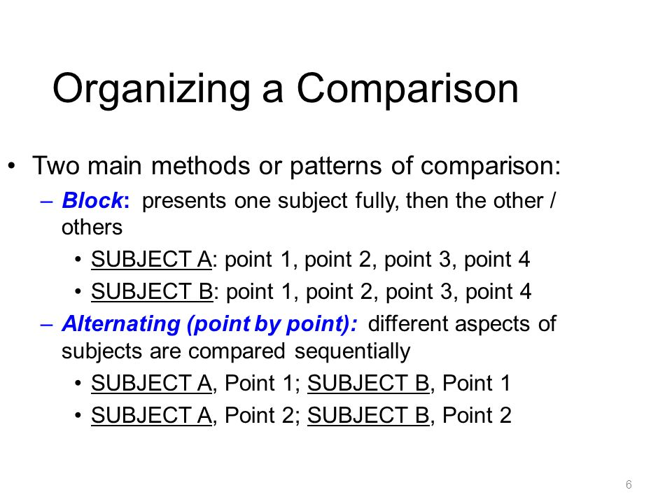 6 Organizing a Comparison Two main methods or patterns of comparison: –Block: presents one subject fully, then the other / others SUBJECT A: point 1, point 2, point 3, point 4 SUBJECT B: point 1, point 2, point 3, point 4 –Alternating (point by point): different aspects of subjects are compared sequentially SUBJECT A, Point 1; SUBJECT B, Point 1 SUBJECT A, Point 2; SUBJECT B, Point 2