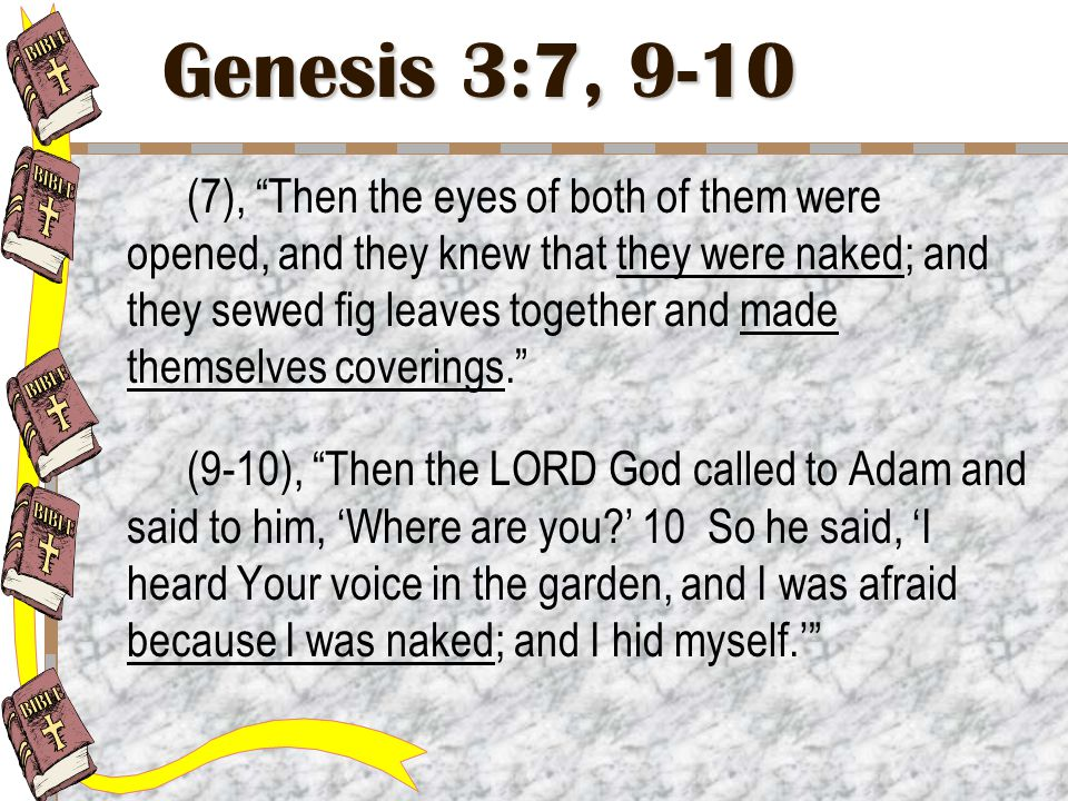 Genesis 3:7, 9-10 (7), Then the eyes of both of them were opened, and they knew that they were naked; and they sewed fig leaves together and made themselves coverings. (9-10), Then the LORD God called to Adam and said to him, 'Where are you ' 10 So he said, 'I heard Your voice in the garden, and I was afraid because I was naked; and I hid myself.'
