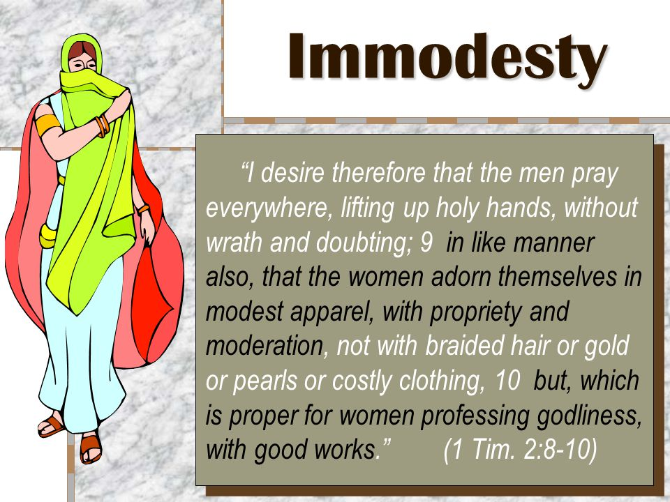 Immodesty I desire therefore that the men pray everywhere, lifting up holy hands, without wrath and doubting; 9 in like manner also, that the women adorn themselves in modest apparel, with propriety and moderation, not with braided hair or gold or pearls or costly clothing, 10 but, which is proper for women professing godliness, with good works. (1 Tim.