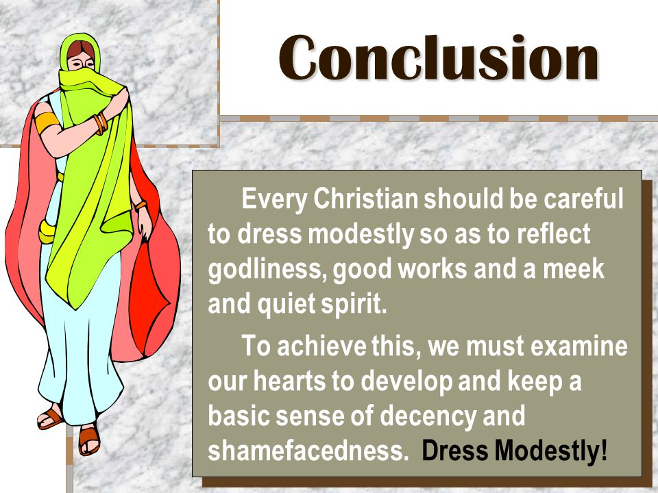 Conclusion Every Christian should be careful to dress modestly so as to reflect godliness, good works and a meek and quiet spirit.