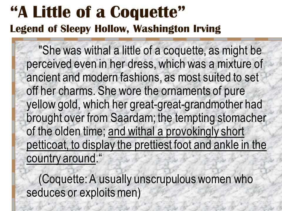 A Little of a Coquette Legend of Sleepy Hollow, Washington Irving She was withal a little of a coquette, as might be perceived even in her dress, which was a mixture of ancient and modern fashions, as most suited to set off her charms.