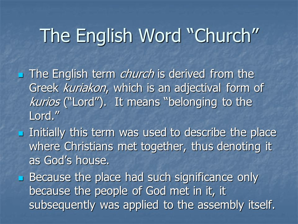 The English Word Church The English term church is derived from the Greek kuriakon, which is an adjectival form of kurios ( Lord ).