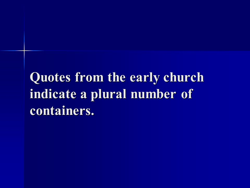 Quotes from the early church indicate a plural number of containers.