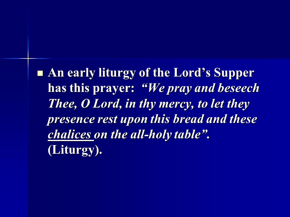 An early liturgy of the Lord's Supper has this prayer: We pray and beseech Thee, O Lord, in thy mercy, to let they presence rest upon this bread and these chalices on the all-holy table .