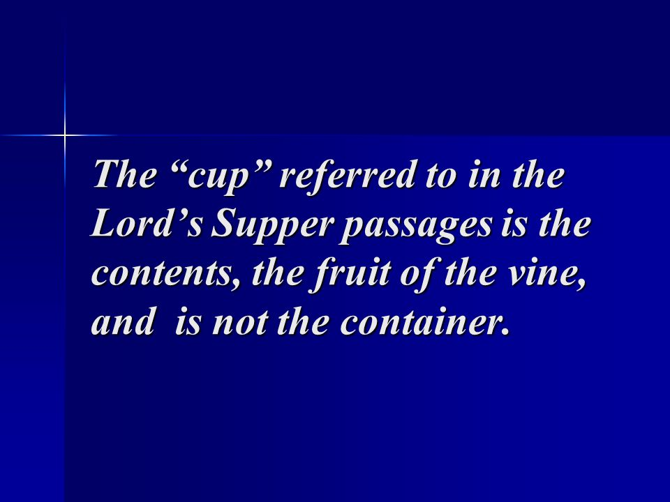 The cup referred to in the Lord's Supper passages is the contents, the fruit of the vine, and is not the container.