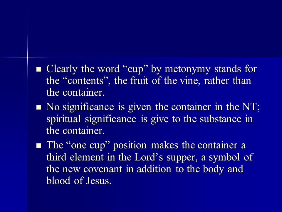 Clearly the word cup by metonymy stands for the contents , the fruit of the vine, rather than the container.